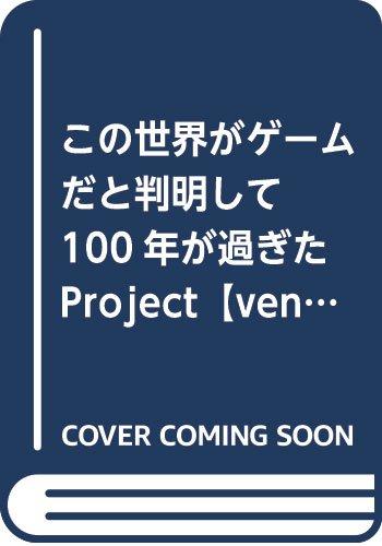 この世界がゲームだと判明して100年が過ぎた Project【venturum saeculum】